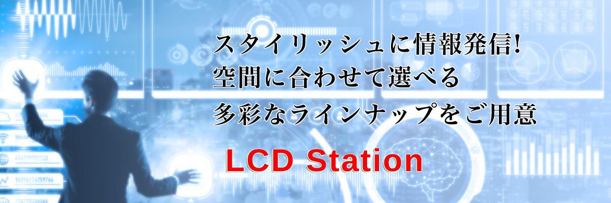 スタイリッシュに情報発信! 空間に合わせて選べる多彩なラインナップをご用意。 LCD Station